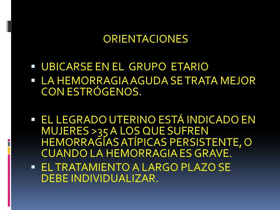 ORIENTACIONES UBICARSE EN EL GRUPO ETARIO. LA HEMORRAGIA AGUDA SE TRATA MEJOR CON ESTRÓGENOS.