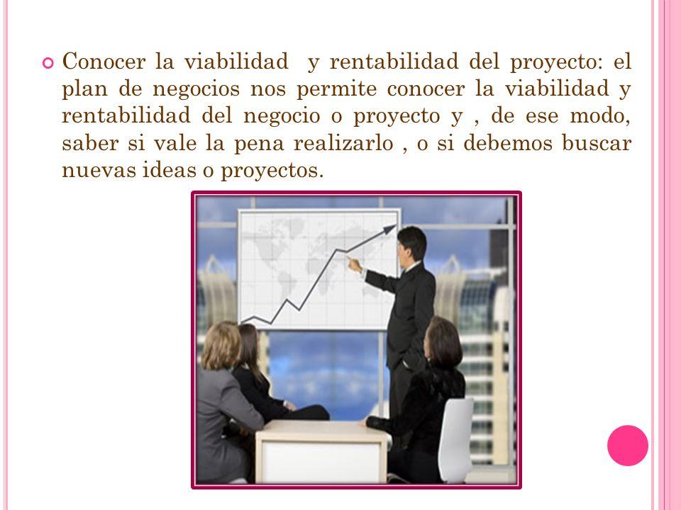 Conocer la viabilidad y rentabilidad del proyecto: el plan de negocios nos permite conocer la viabilidad y rentabilidad del negocio o proyecto y , de ese modo, saber si vale la pena realizarlo , o si debemos buscar nuevas ideas o proyectos.