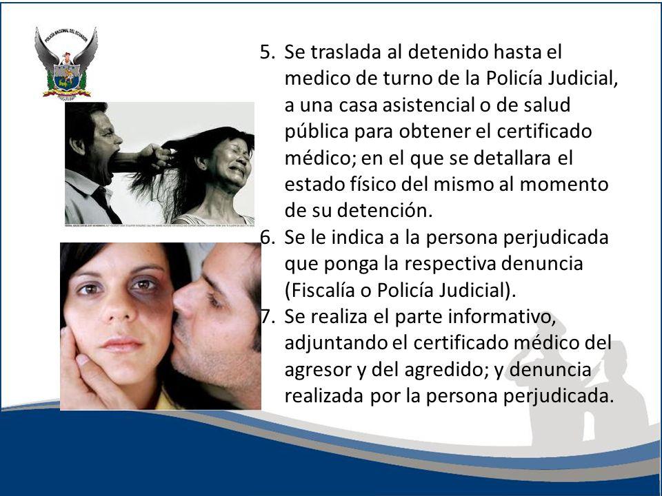5. Se traslada al detenido hasta el medico de turno de la Policía Judicial, a una casa asistencial o de salud pública para obtener el certificado médico; en el que se detallara el estado físico del mismo al momento de su detención.