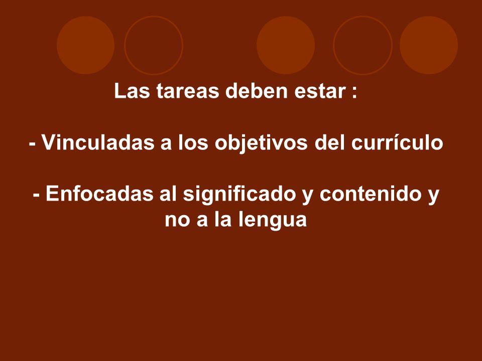 Las tareas deben estar : - Vinculadas a los objetivos del currículo - Enfocadas al significado y contenido y no a la lengua