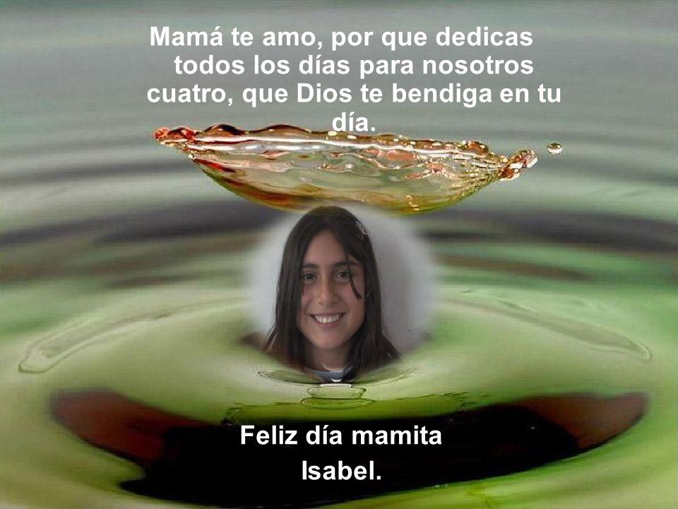 Mamá te amo, por que dedicas todos los días para nosotros cuatro, que Dios te bendiga en tu día.
