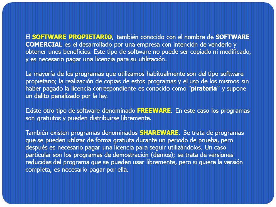 El SOFTWARE PROPIETARIO, también conocido con el nombre de SOFTWARE COMERCIAL es el desarrollado por una empresa con intención de venderlo y obtener unos beneficios. Este tipo de software no puede ser copiado ni modificado, y es necesario pagar una licencia para su utilización.