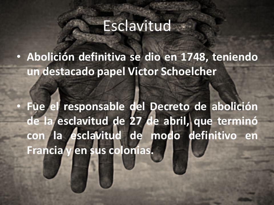 Esclavitud Abolición definitiva se dio en 1748, teniendo un destacado papel Victor Schoelcher.