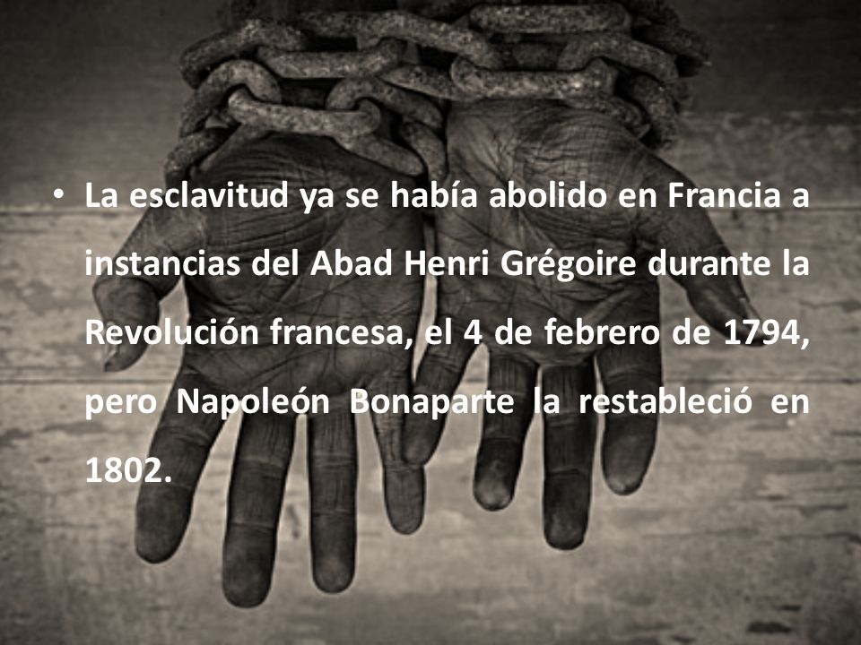 La esclavitud ya se había abolido en Francia a instancias del Abad Henri Grégoire durante la Revolución francesa, el 4 de febrero de 1794, pero Napoleón Bonaparte la restableció en 1802.