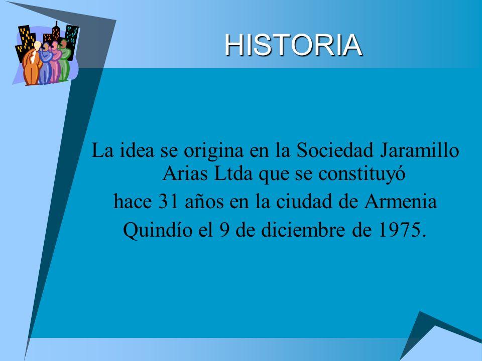HISTORIA La idea se origina en la Sociedad Jaramillo Arias Ltda que se constituyó. hace 31 años en la ciudad de Armenia.