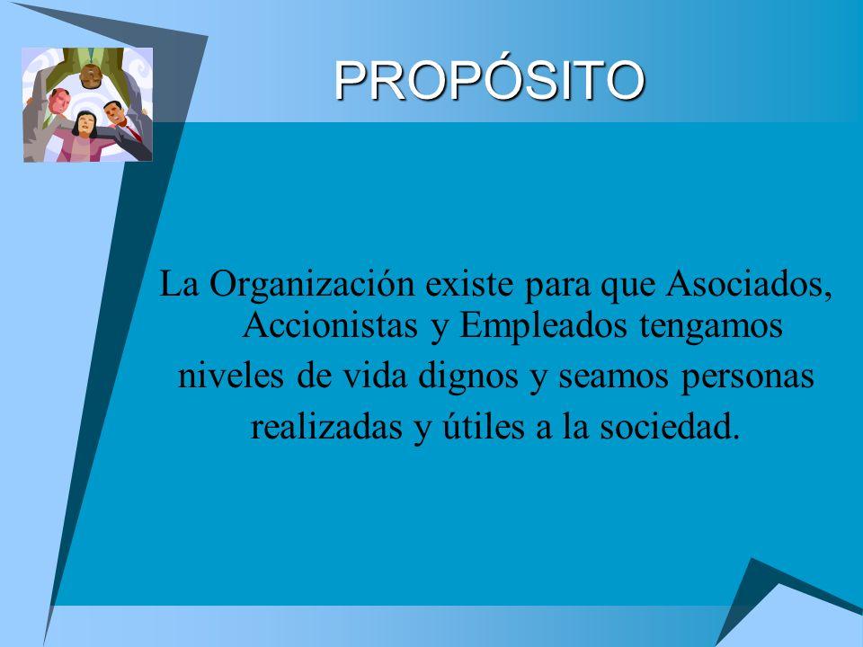 PROPÓSITO La Organización existe para que Asociados, Accionistas y Empleados tengamos. niveles de vida dignos y seamos personas.