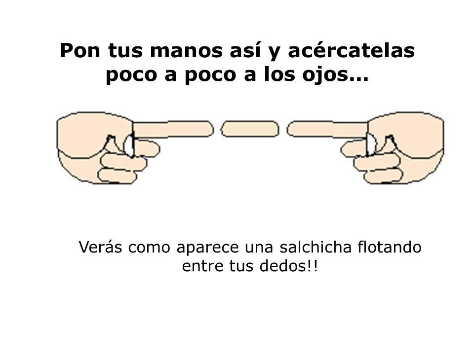 Pon tus manos así y acércatelas poco a poco a los ojos...