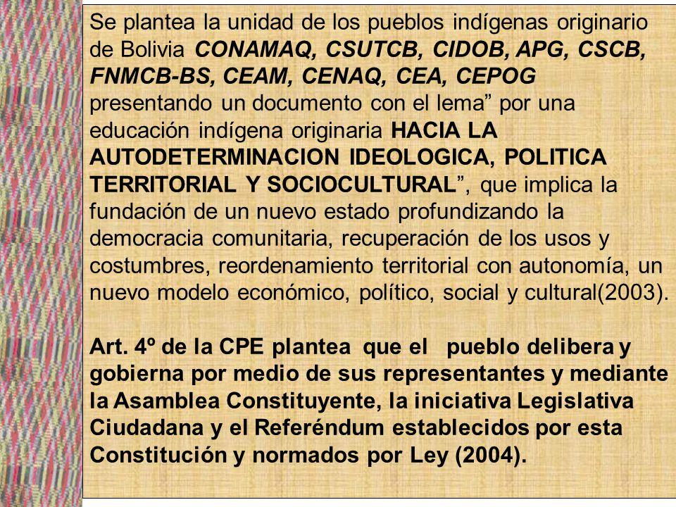 Se plantea la unidad de los pueblos indígenas originario de Bolivia CONAMAQ, CSUTCB, CIDOB, APG, CSCB, FNMCB-BS, CEAM, CENAQ, CEA, CEPOG presentando un documento con el lema por una educación indígena originaria HACIA LA AUTODETERMINACION IDEOLOGICA, POLITICA TERRITORIAL Y SOCIOCULTURAL , que implica la fundación de un nuevo estado profundizando la democracia comunitaria, recuperación de los usos y costumbres, reordenamiento territorial con autonomía, un nuevo modelo económico, político, social y cultural(2003).