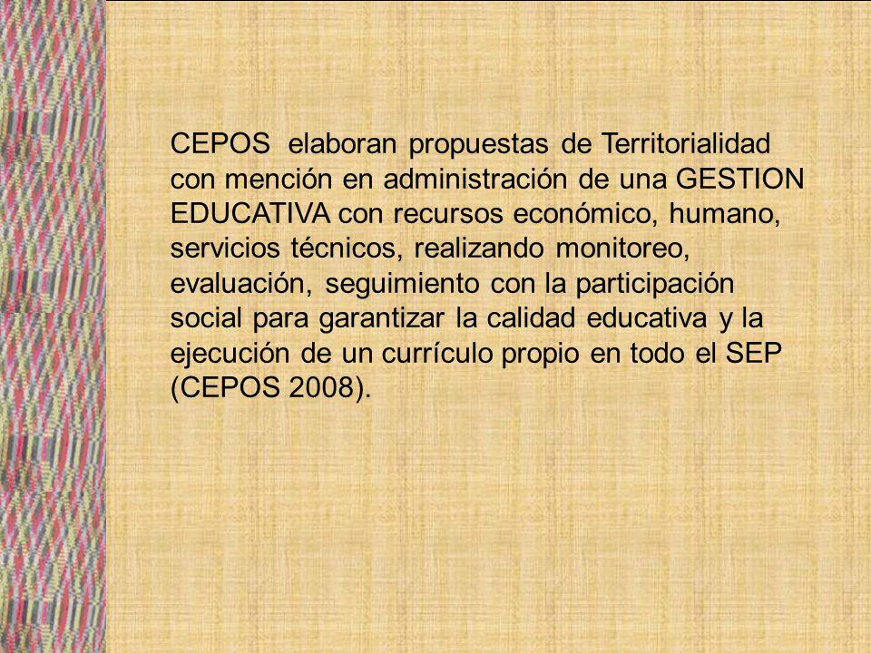 CEPOS elaboran propuestas de Territorialidad con mención en administración de una GESTION EDUCATIVA con recursos económico, humano, servicios técnicos, realizando monitoreo, evaluación, seguimiento con la participación social para garantizar la calidad educativa y la ejecución de un currículo propio en todo el SEP (CEPOS 2008).