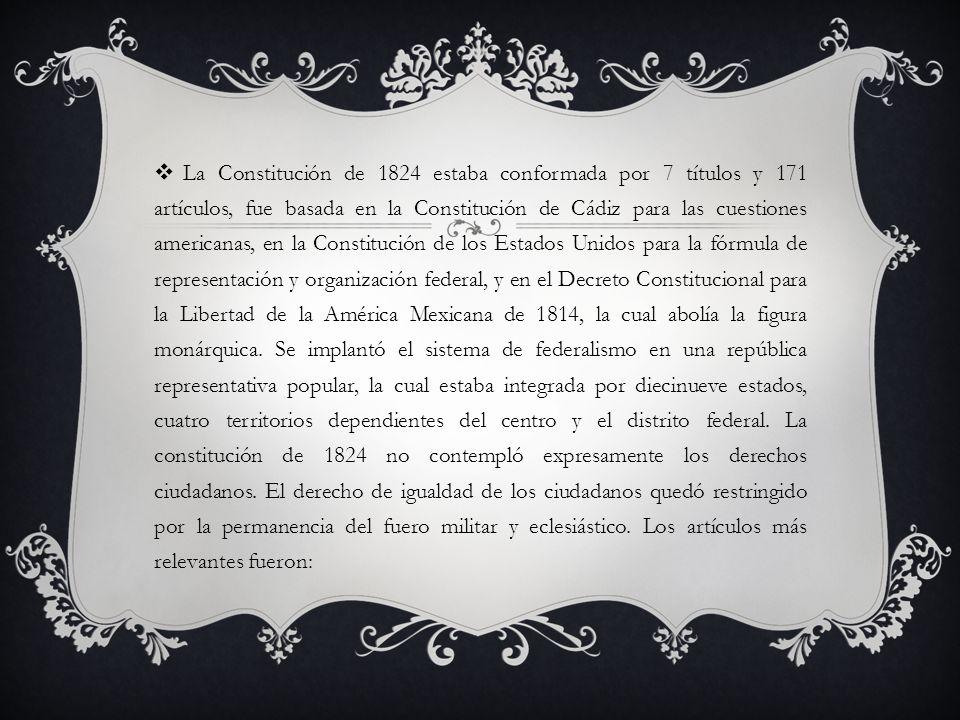 La Constitución de 1824 estaba conformada por 7 títulos y 171 artículos, fue basada en la Constitución de Cádiz para las cuestiones americanas, en la Constitución de los Estados Unidos para la fórmula de representación y organización federal, y en el Decreto Constitucional para la Libertad de la América Mexicana de 1814, la cual abolía la figura monárquica.