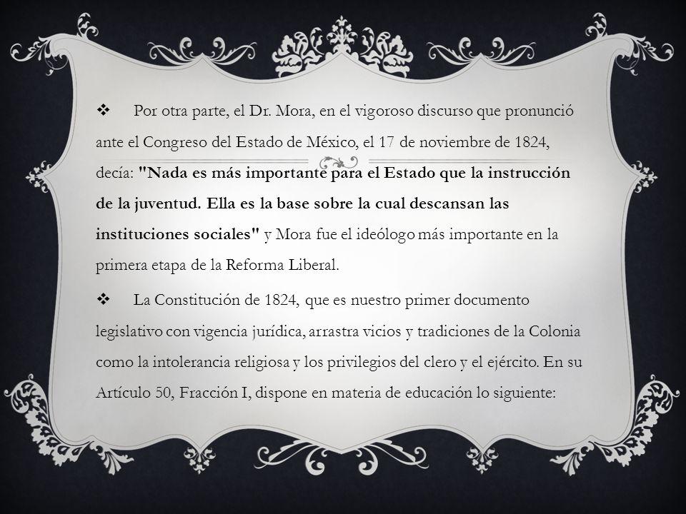Por otra parte, el Dr. Mora, en el vigoroso discurso que pronunció ante el Congreso del Estado de México, el 17 de noviembre de 1824, decía: Nada es más importante para el Estado que la instrucción de la juventud. Ella es la base sobre la cual descansan las instituciones sociales y Mora fue el ideólogo más importante en la primera etapa de la Reforma Liberal.
