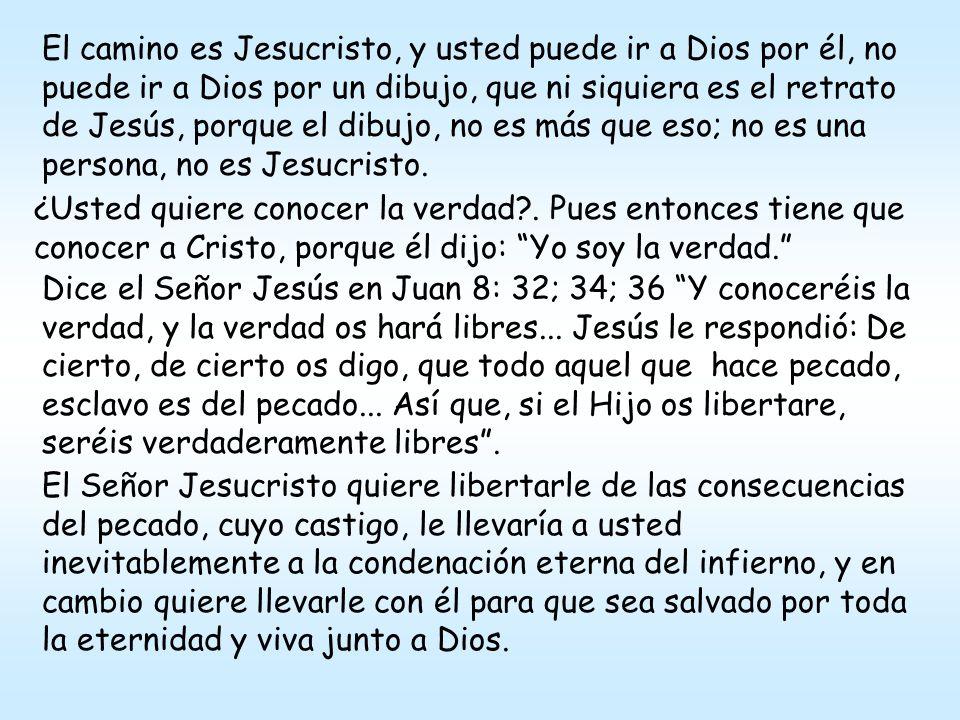 El camino es Jesucristo, y usted puede ir a Dios por él, no puede ir a Dios por un dibujo, que ni siquiera es el retrato de Jesús, porque el dibujo, no es más que eso; no es una persona, no es Jesucristo.