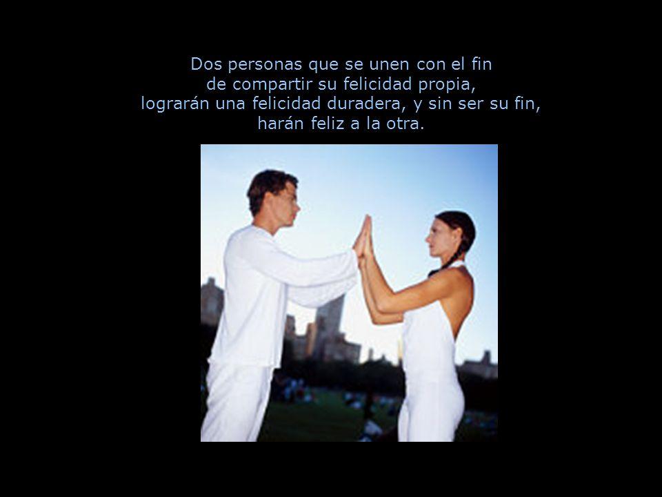 Dos personas que se unen con el fin de compartir su felicidad propia, lograrán una felicidad duradera, y sin ser su fin, harán feliz a la otra.