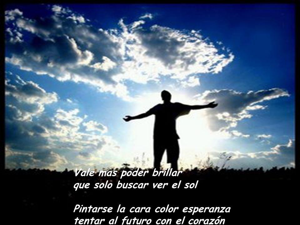 Vale mas poder brillar que solo buscar ver el sol Pintarse la cara color esperanza tentar al futuro con el corazón