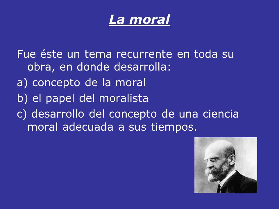 La moral Fue éste un tema recurrente en toda su obra, en donde desarrolla: a) concepto de la moral.