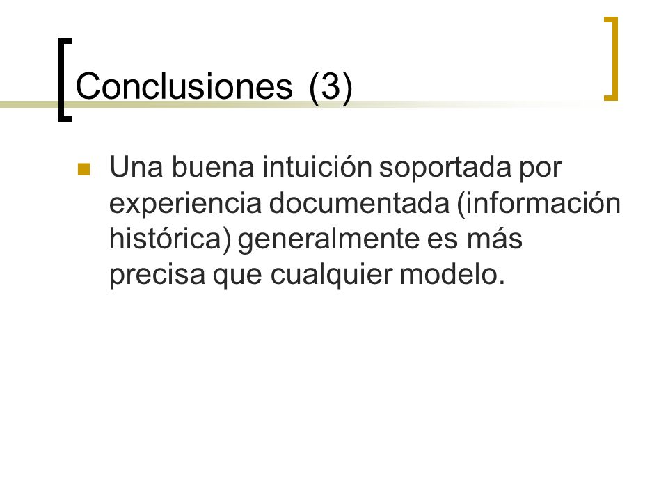 Conclusiones (3)Una buena intuición soportada por experiencia documentada (información histórica) generalmente es más precisa que cualquier modelo.