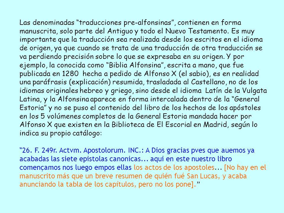 Las denominadas traducciones pre-alfonsinas , contienen en forma manuscrita, solo parte del Antiguo y todo el Nuevo Testamento. Es muy importante que la traducción sea realizada desde los escritos en el idioma de origen, ya que cuando se trata de una traducción de otra traducción se va perdiendo precisión sobre lo que se expresaba en su origen. Y por ejemplo, la conocida como Biblia Alfonsina , escrita a mano, que fue publicada en 1280 hecha a pedido de Alfonso X (el sabio), es en realidad una paráfrasis (explicación) resumida, trasladada al Castellano, no de los idiomas originales hebreo y griego, sino desde el idioma Latín de la Vulgata Latina, y la Alfonsina aparece en forma intercalada dentro de la General Estoria y no se puso el contenido del libro de los hechos de los apóstoles en los 5 volúmenes completos de la General Estoria mandada hacer por Alfonso X que existen en la Biblioteca de El Escorial en Madrid, según lo indica su propio catálogo: