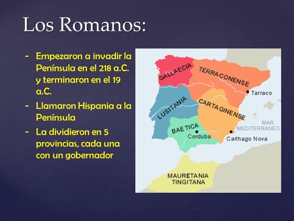 Los Romanos: Empezaron a invadir la Península en el 218 a.C. y terminaron en el 19 a.C. Llamaron Hispania a la Península.