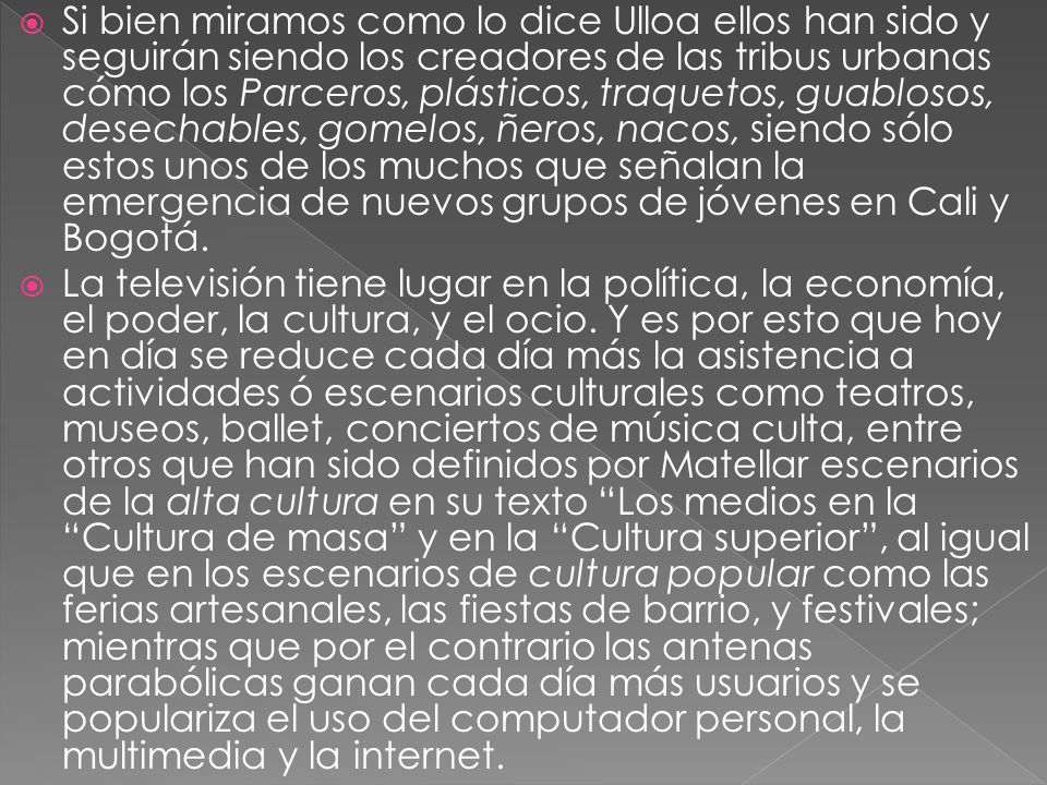 Si bien miramos como lo dice Ulloa ellos han sido y seguirán siendo los creadores de las tribus urbanas cómo los Parceros, plásticos, traquetos, guablosos, desechables, gomelos, ñeros, nacos, siendo sólo estos unos de los muchos que señalan la emergencia de nuevos grupos de jóvenes en Cali y Bogotá.