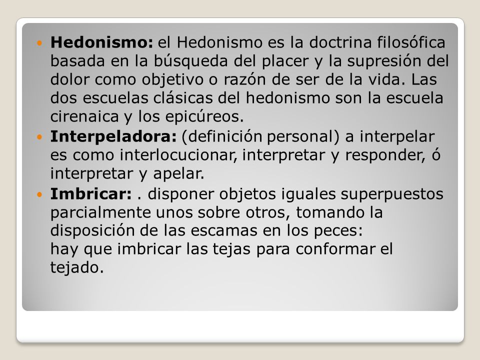Hedonismo: el Hedonismo es la doctrina filosófica basada en la búsqueda del placer y la supresión del dolor como objetivo o razón de ser de la vida. Las dos escuelas clásicas del hedonismo son la escuela cirenaica y los epicúreos.