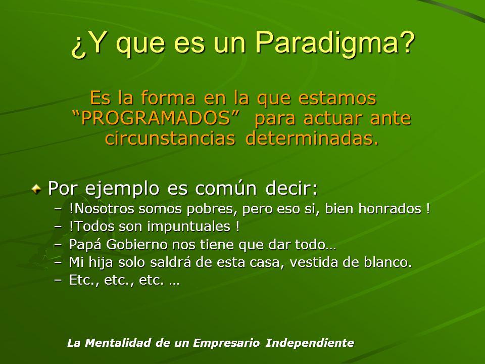 ¿Y que es un Paradigma Es la forma en la que estamos PROGRAMADOS para actuar ante circunstancias determinadas.