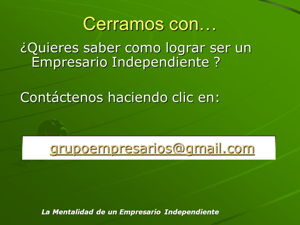 Cerramos con… ¿Quieres saber como lograr ser un Empresario Independiente Contáctenos haciendo clic en: