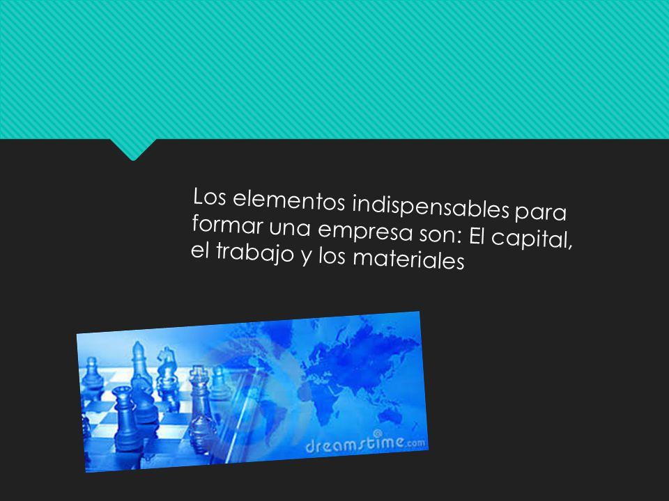Los elementos indispensables para formar una empresa son: El capital, el trabajo y los materiales