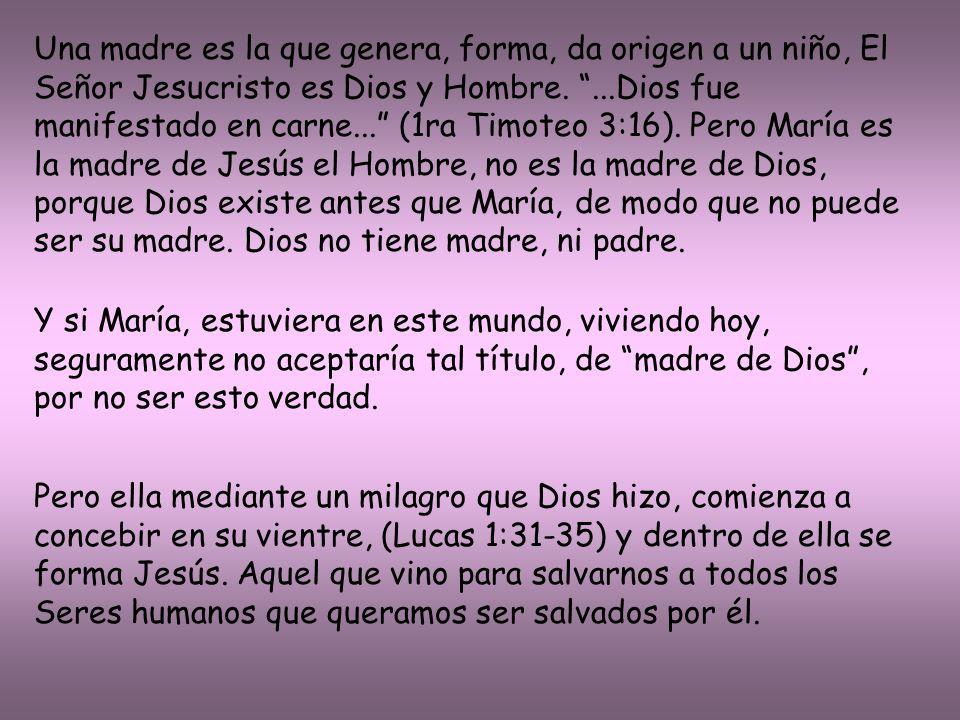 Una madre es la que genera, forma, da origen a un niño, El Señor Jesucristo es Dios y Hombre. ...Dios fue manifestado en carne... (1ra Timoteo 3:16). Pero María es la madre de Jesús el Hombre, no es la madre de Dios, porque Dios existe antes que María, de modo que no puede ser su madre. Dios no tiene madre, ni padre.