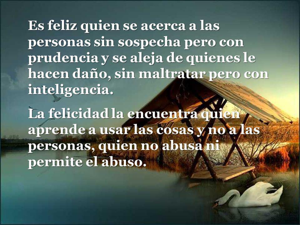Es feliz quien se acerca a las personas sin sospecha pero con prudencia y se aleja de quienes le hacen daño, sin maltratar pero con inteligencia.