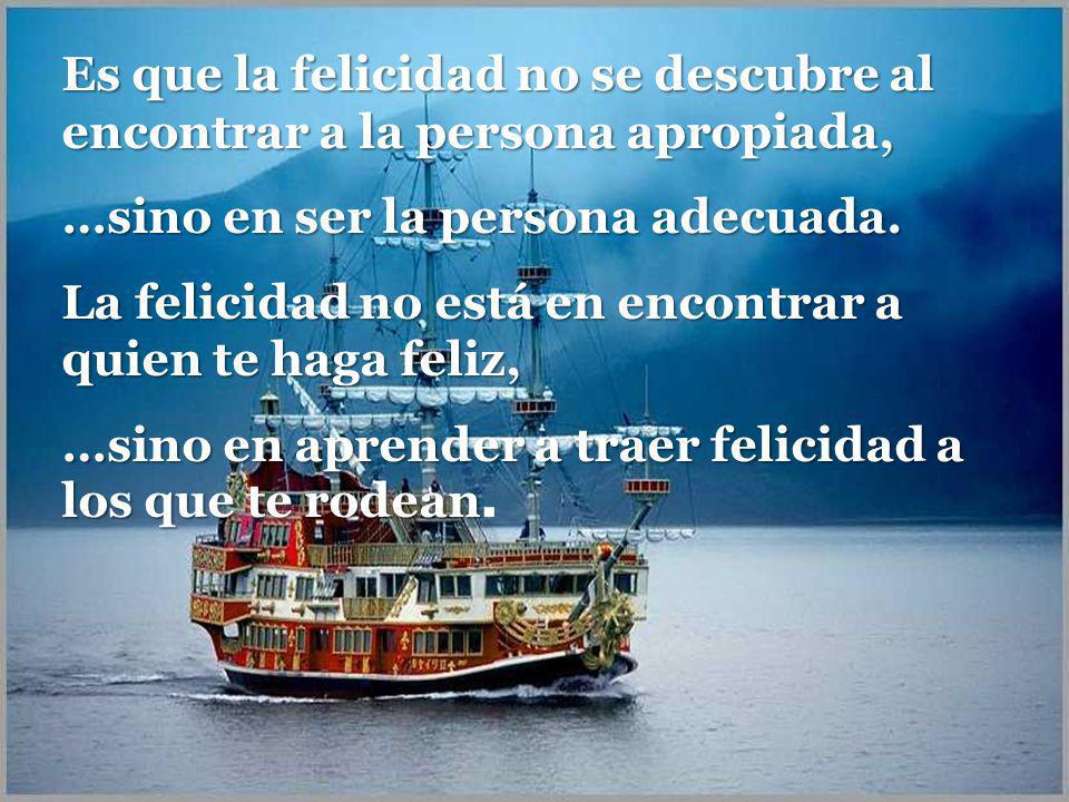 Es que la felicidad no se descubre al encontrar a la persona apropiada,