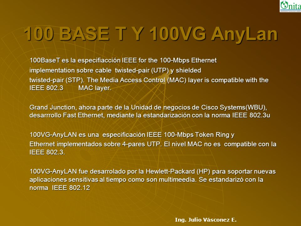 100 BASE T Y 100VG AnyLan 100BaseT es la especifiacción IEEE for the 100-Mbps Ethernet. implementation sobre cable twisted-pair (UTP) y shielded.