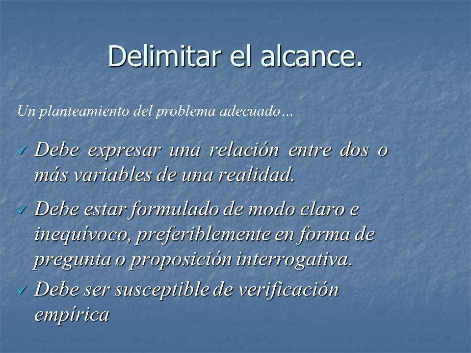 Delimitar el alcance. Un planteamiento del problema adecuado… Debe expresar una relación entre dos o más variables de una realidad.