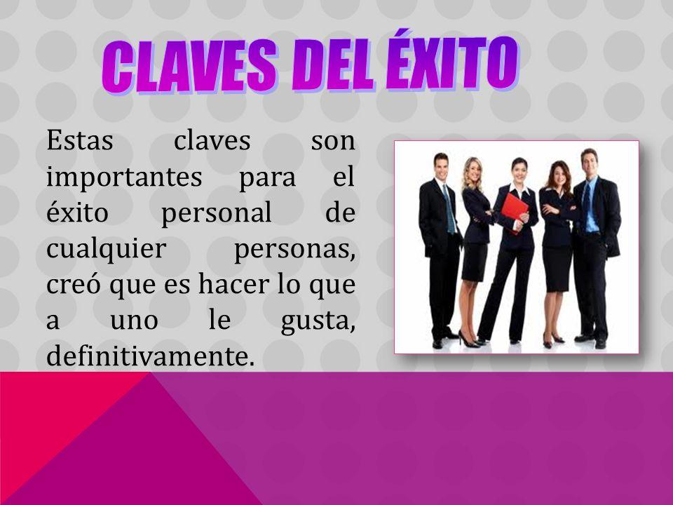 CLAVES DEL ÉXITO Estas claves son importantes para el éxito personal de cualquier personas, creó que es hacer lo que a uno le gusta, definitivamente.