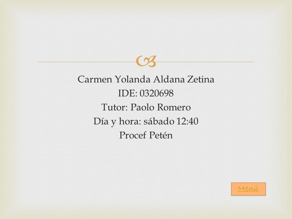 Carmen Yolanda Aldana Zetina IDE: 0320698 Tutor: Paolo Romero Día y hora: sábado 12:40 Procef Petén