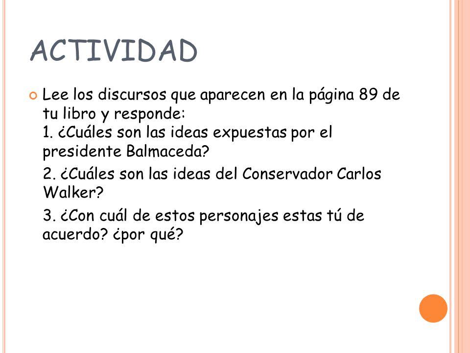 ACTIVIDAD Lee los discursos que aparecen en la página 89 de tu libro y responde: 1. ¿Cuáles son las ideas expuestas por el presidente Balmaceda