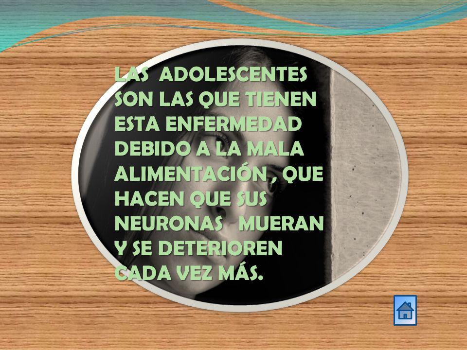 LAS ADOLESCENTES SON LAS QUE TIENEN ESTA ENFERMEDAD DEBIDO A LA MALA ALIMENTACIÓN , QUE HACEN QUE SUS NEURONAS MUERAN Y SE DETERIOREN CADA VEZ MÁS.