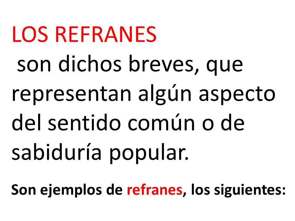 LOS REFRANES son dichos breves, que representan algún aspecto del sentido común o de sabiduría popular.