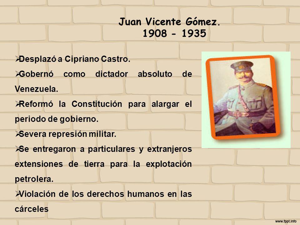 Juan Vicente Gómez. 1908 - 1935 Desplazó a Cipriano Castro.