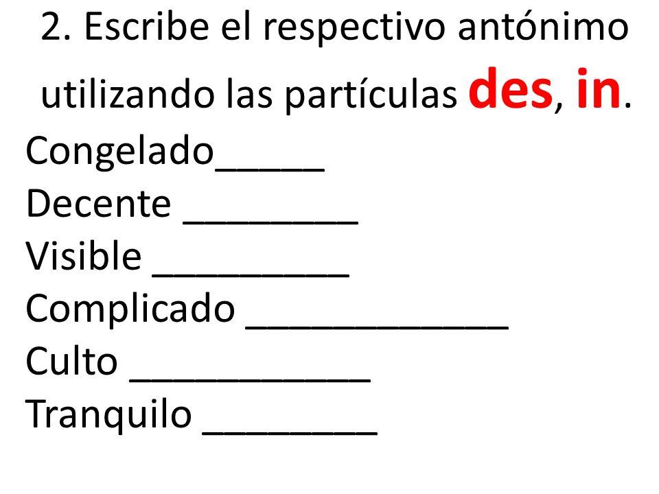2. Escribe el respectivo antónimo utilizando las partículas des, in.