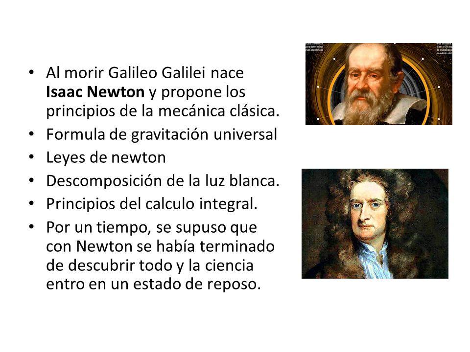 Al morir Galileo Galilei nace Isaac Newton y propone los principios de la mecánica clásica.