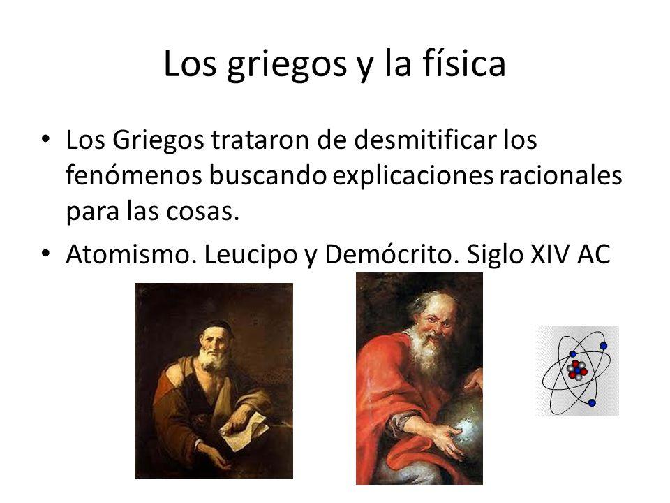 Los griegos y la física Los Griegos trataron de desmitificar los fenómenos buscando explicaciones racionales para las cosas.
