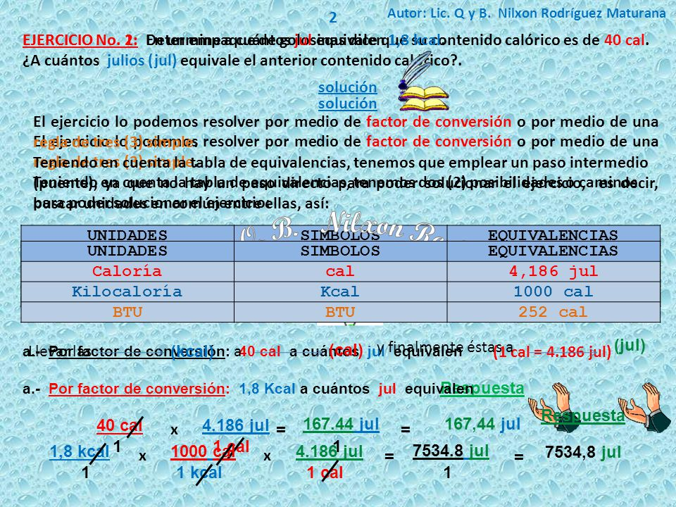 2 Autor: Lic. Q y B. Nilxon Rodríguez Maturana. EJERCICIO No. 2: Determine a cuántos jul equivalen 1,8 kcal.