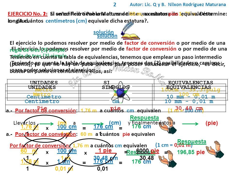 2 Autor: Lic. Q y B. Nilxon Rodríguez Maturana. EJERCICIO No. 1: El señor Pedro Pablo Maturana tiene una estatura de 1, 76 m. Determine: