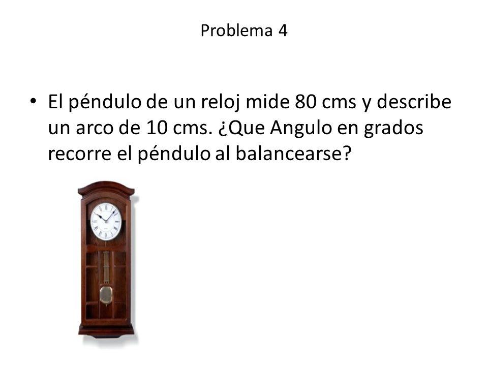 Problema 4 El péndulo de un reloj mide 80 cms y describe un arco de 10 cms.