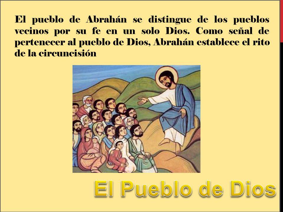 El pueblo de Abrahán se distingue de los pueblos vecinos por su fe en un solo Dios. Como señal de pertenecer al pueblo de Dios, Abrahán establece el rito de la circuncisión