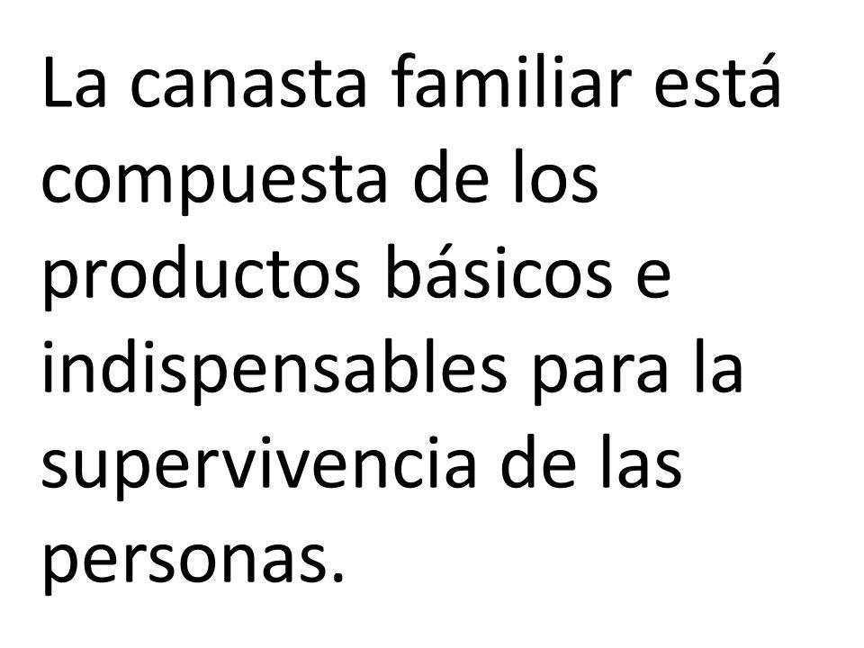La canasta familiar está compuesta de los productos básicos e indispensables para la supervivencia de las personas.