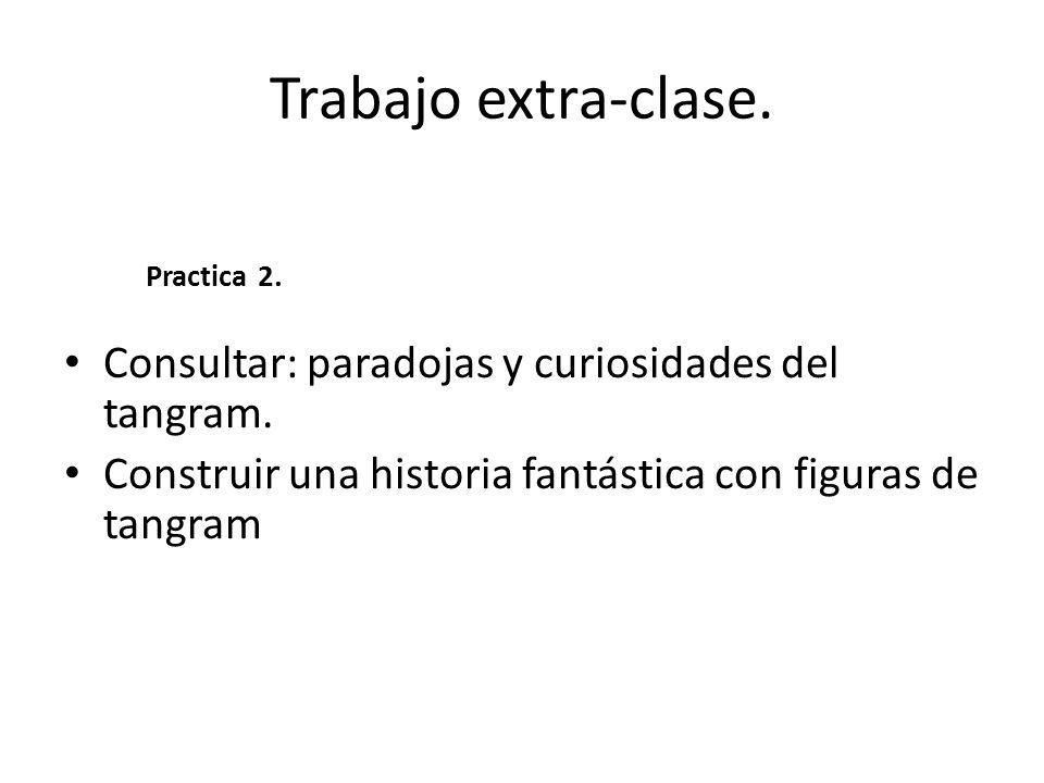 Trabajo extra-clase. Consultar: paradojas y curiosidades del tangram.