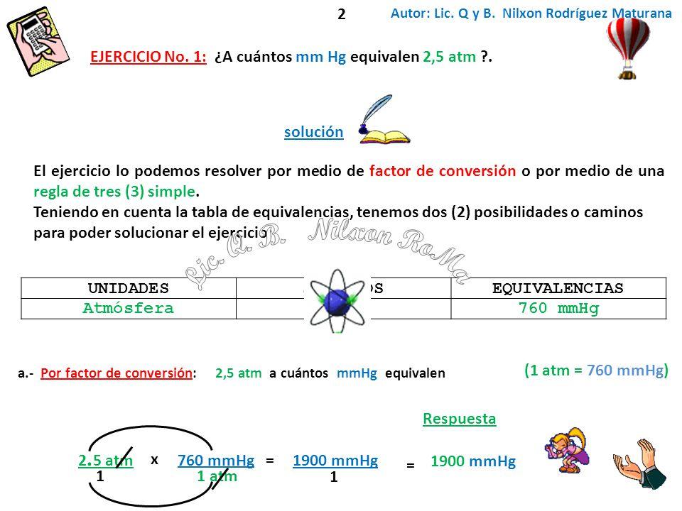 2 Autor: Lic. Q y B. Nilxon Rodríguez Maturana. EJERCICIO No. 1: ¿A cuántos mm Hg equivalen 2,5 atm .