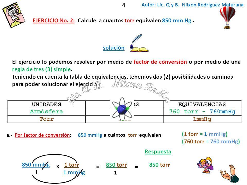 4 Autor: Lic. Q y B. Nilxon Rodríguez Maturana. EJERCICIO No. 2: Calcule a cuantos torr equivalen 850 mm Hg .
