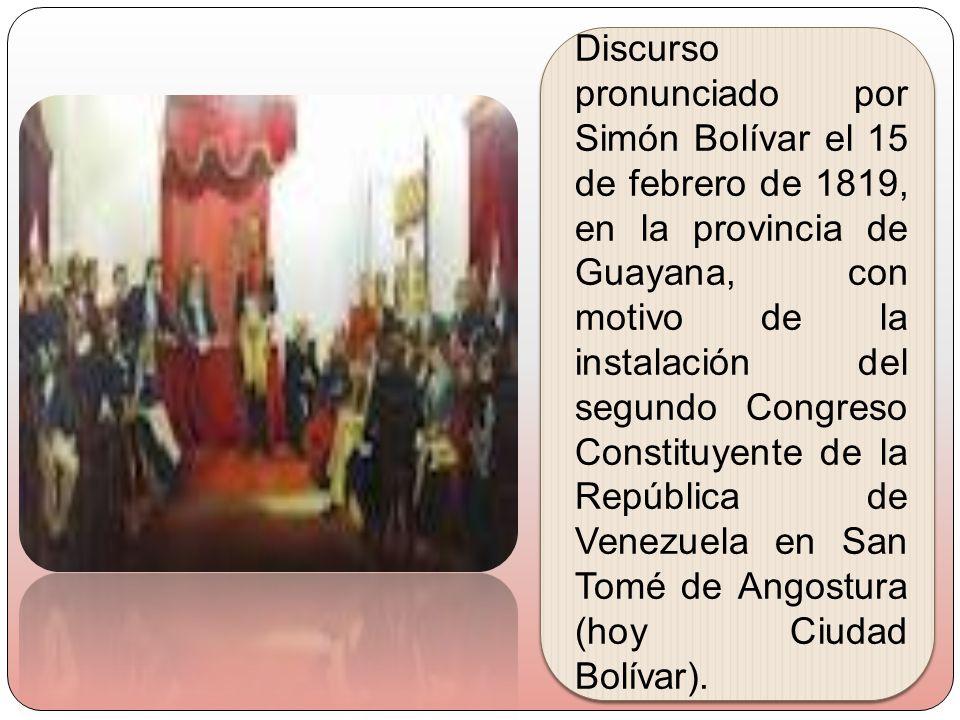 Discurso pronunciado por Simón Bolívar el 15 de febrero de 1819, en la provincia de Guayana, con motivo de la instalación del segundo Congreso Constituyente de la República de Venezuela en San Tomé de Angostura (hoy Ciudad Bolívar).